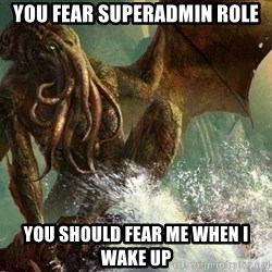 Cthulhu - You fear SuperAdmin role You should fear me When I wake up