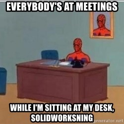 Spidermandesk - EVERYBODY'S AT MEETINGS WHILE I'M SITTING AT MY DESK, SOLIDWORKSNING