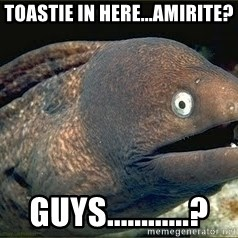 Bad Joke Eel v2.0 - Toastie in here...amirite? guys............?