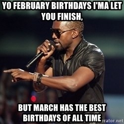 Kanye - Yo February birthdays I'ma let you finish, but march has the best birthdays of all time