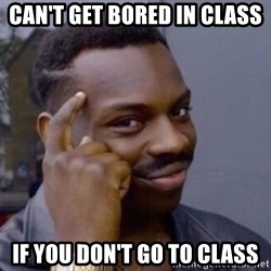 Roll Safe 2 - Can't Get Bored in class  if you don't go to class