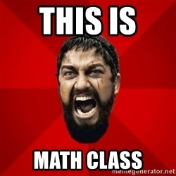 THIS IS SPARTAAA!!11!1 - this is  math class