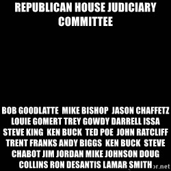 black background - REPUBLICAN HOUSE JUDICIARY COMMITTEE BOB GOODLATTE  MIKE BISHOP  jASON cHAFFETZ lOUIE gOMERT tREY gOWDY DARRELL ISSA  STEVE KING  KEN BUCK  TED POE  JOHN RATCLIFF TRENT FRANKS ANDY BIGGS  KEN BUCK  STEVE CHABOT JIM JORDAN MIKE JOHNSON DOUG COLLINS RON DESANTIS LAMAR SMITH