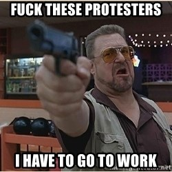 WalterGun - fuck these protesters i have to go to work