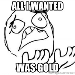 WHY SUFFERING GUY - All I wanted  was gold