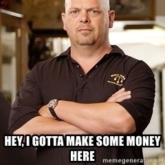 Rick Harrison -  Hey, I gotta make some money here