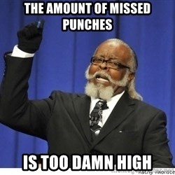 Too high - the amount of missed punches is too damn high