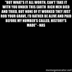 "black background - ""But what's it all worth, can't take it with you under this Earth  Rich men died and tried, but none of it worked They just rob your grave, I'd rather be alive and paid Before my number's called, history's made"" - Nas"