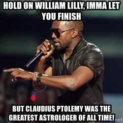 Kanye - Hold on William Lilly, imma let you finish but Claudius Ptolemy was the greatest astrologer of all time!