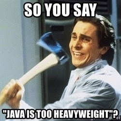 """Patrick Bateman With Axe - So you say """"Java is too heavyweight""""?"""