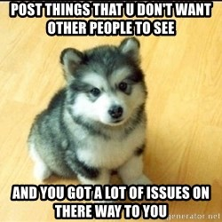 Baby Courage Wolf - post things that u don't want other people to see and you got a lot of issues on there way to you