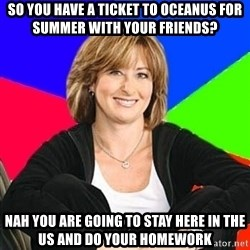 Sheltering Suburban Mom - So you have a ticket to oceanus for summer with your friends? Nah you are going to stay here in the US and do your homework