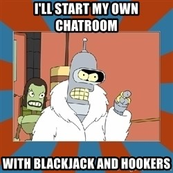 Blackjack and hookers bender - I'll start my own chatroom With blackjack and hookers