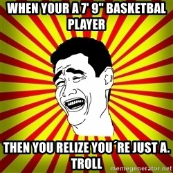 "Yao Ming trollface - When your a 7' 9"" basketbal player  Then you relize you´re just a. Troll"