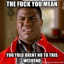 Kevin hart too - The fuck you mean  You told Brent no to this weekend