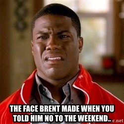 Kevin hart too -  The face Brent made when you told him no to the weekend..