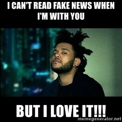 The Weeknd saw what you did there! - I can't read fake news when i'm with you But I love it!!!