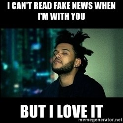 The Weeknd saw what you did there! - i can't read fake news when I'm with you but i love it