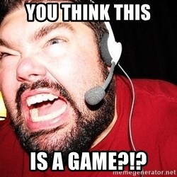 Angry Gamer - You think this Is A game?!?