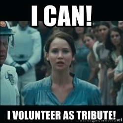 I volunteer as tribute Katniss - I can! I Volunteer as Tribute!