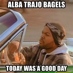 Good Day Ice Cube - Alba trajo bagels today was a good day