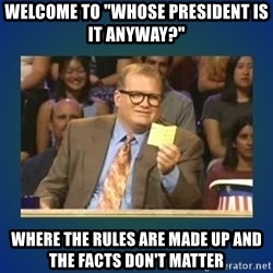 "drew carey - welcome to ""whose president is it anyway?"" where the rules are made up and the facts don't matter"