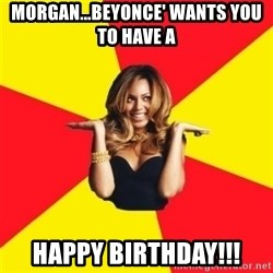 Beyonce Giselle Knowles - Morgan...Beyonce' Wants You To have a  Happy Birthday!!!