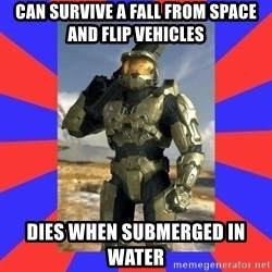 Halo Logic - can survive a fall from space and flip vehicles dies when submerged in water
