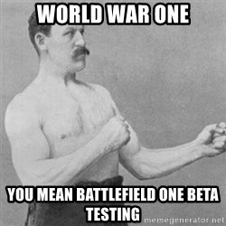 overly manly man - world war one you mean battlefield one beta testing