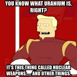 Zapp Brannigan - You know what uranium is, right? IT'S THIS THING CALLED NUCLEAR WEAPONS...... AND OTHER THINGS.