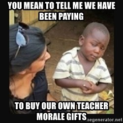 African little boy - You mean to tell me we have been paying to buy our own TEACHER morale gifts