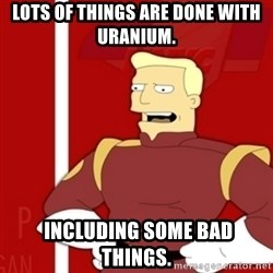 Zapp Brannigan - lots of things are done with uranium.  INCLUDING SOME BAD THINGS.