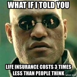 what if i told you matri - What if i told you Life insurance costs 3 times less than people think