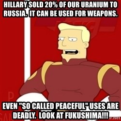 """Zapp Brannigan - HILLARY SOLD 20% OF OUR URANIUM TO RUSSIA.  iT CAN BE USED FOR WEAPONS. EVEN """"SO CALLED PEACEFUL"""" USES ARE DEADLY.  lOOK AT FUKUSHIMA!!!"""