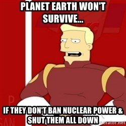 Zapp Brannigan - PLANET EARTH WON'T SURVIVE... IF THEY DON'T BAN NUCLEAR POWER & SHUT THEM ALL DOWN