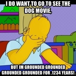 Homer Facepalm - I Do Want To Go To See The Dog Movie, But Im Grounded Grounded Grounded Grounded For  1234 Years!