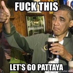 THUMBS UP OBAMA - FuCk this let's go Pattaya