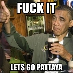 THUMBS UP OBAMA - Fuck it Lets go Pattaya