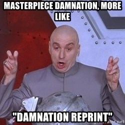 """Dr. Evil Air Quotes - MASTERPIECE damnation, more like """"Damnation reprint"""""""