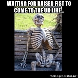 Still Waiting - Waiting for Raised Fist to come to the UK like...