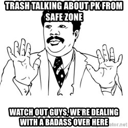 neil degrasse tyson reaction - Trash talking about PK from safe zone Watch out guys, we're dealing with a badass over here