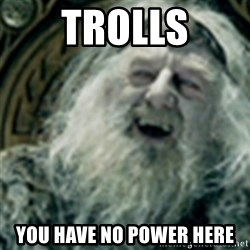 you have no power here - Trolls You have no power here