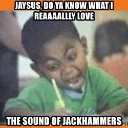 I FUCKING LOVE  - jaysus, do ya know what I reaaaallly love the sound of jackhammers