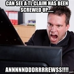 Angry Computer User - can see a tl claim has been screwed up...... ANNNNNDDDRRRREWSS!!!!