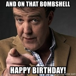 Jeremy Clarkson - And on that bombshell happy birthday!