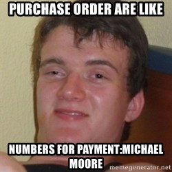 Stoner Guy - purchase order are like numbers for payment:michael moore