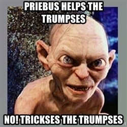 Smeagol - Priebus helps the trumpses No! Trickses the Trumpses