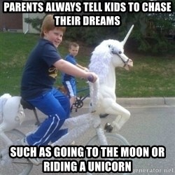 unicorn - parents always tell kids to chase their dreams such as going to the moon or riding a unicorn
