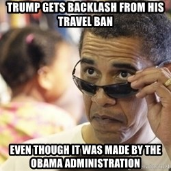 Obamawtf - trump gets backlash from his travel ban even though it was made by the obama administration