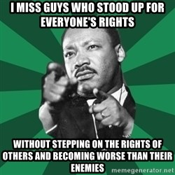 Martin Luther King jr.  - I miss guys who stood up for everyone's rights Without stepping on the rights of others and becoming worse than their enemies